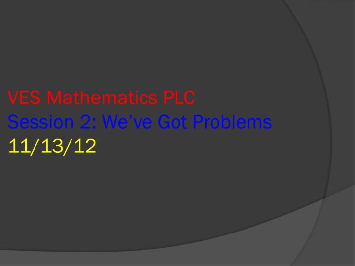 Ves mathematics plc session 2 we ve got problems 11 13 12