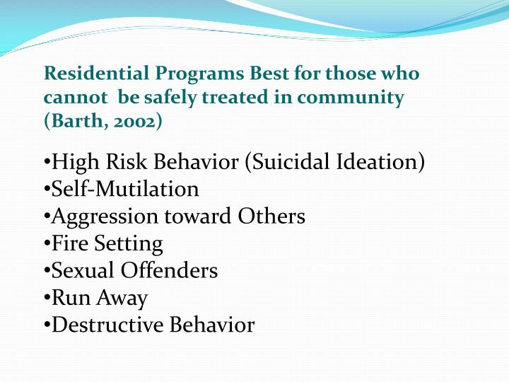Residential Programs Best for those who cannot  be safely treated in community (Barth, 2002)