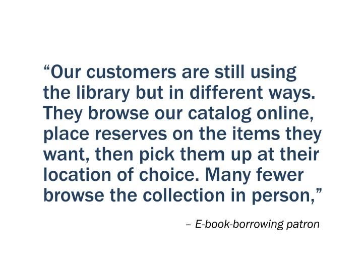 """Our customers are still using the library but in different ways. They browse our catalog online, place reserves on the items they want, then pick them up at their location of choice. Many fewer browse the collection in person,"""