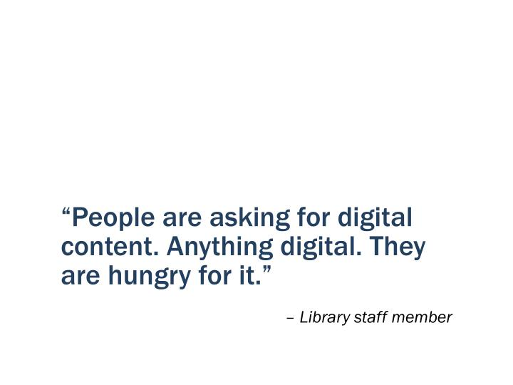 """People are asking for digital content. Anything digital. They are hungry for it."""