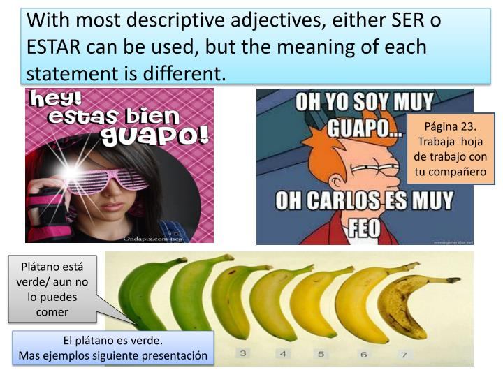 With most descriptive adjectives, either SER o ESTAR can be used, but the meaning of each statement is different.