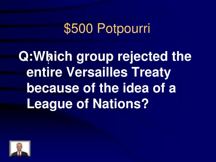 Q:Which group rejected the entire Versailles Treaty because of the idea of a League of Nations?