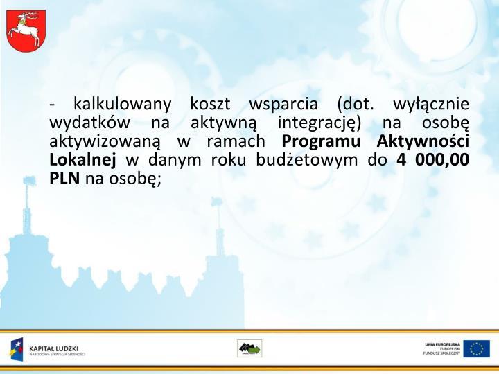- kalkulowany koszt wsparcia (dot. wyłącznie wydatków na aktywną integrację) na osobę aktywizowaną w ramach