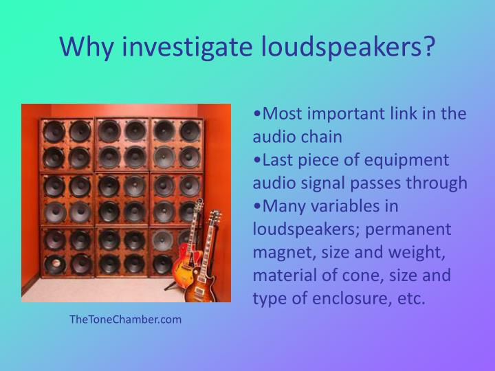 Why investigate loudspeakers