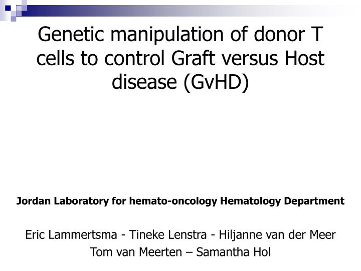 Genetic manipulation of donor T cells to control Graft versus Host disease (GvHD)