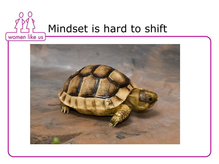 Mindset is hard to shift