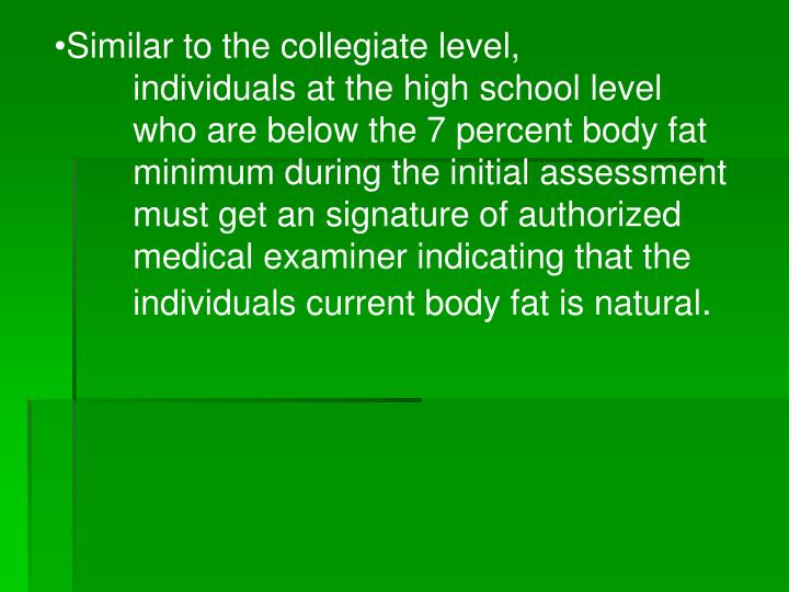 Similar to the collegiate level, 	individuals at the high school level 	who are below the 7 percent body fat 	minimum during the initial assessment 	must get an signature of authorized 	medical examiner indicating that the 	individuals current body fat is natural