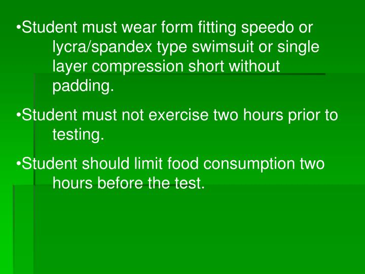 Student must wear form fitting speedo or 	lycra/spandex type swimsuit or single 	layer compression short without 	padding.