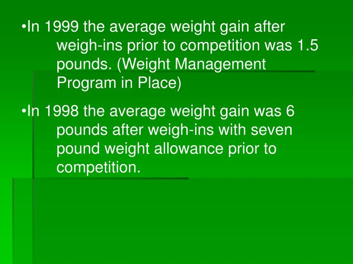 In 1999 the average weight gain after 	weigh-ins prior to competition was 1.5 	pounds. (Weight Management 	Program in Place)