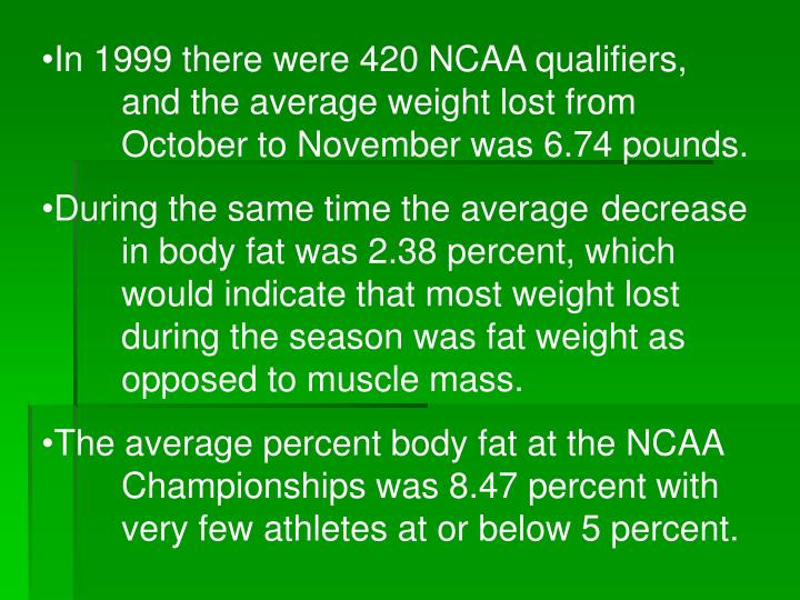 In 1999 there were 420 NCAA qualifiers, 	and the average weight lost from 	October to November was 6.74 pounds.