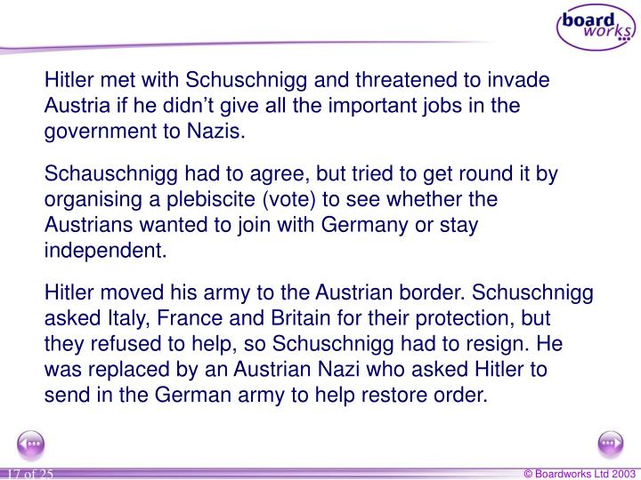 Hitler met with Schuschnigg and threatened to invade Austria if he didn't give all the important jobs in the government to Nazis.