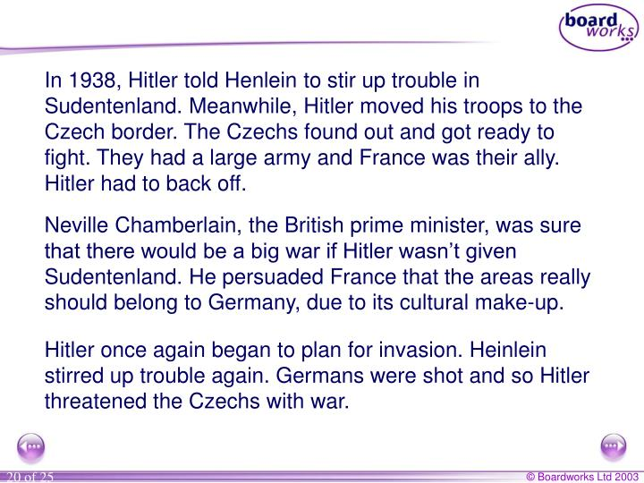 In 1938, Hitler told Henlein to stir up trouble in Sudentenland. Meanwhile, Hitler moved his troops to the Czech border. The Czechs found out and got ready to fight. They had a large army and France was their ally. Hitler had to back off.