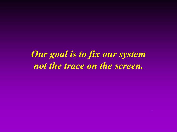 Our goal is to fix our system