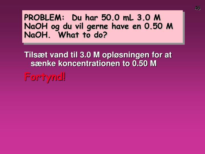 PROBLEM:  Du har 50.0 mL 3.0 M NaOH og du vil gerne have en 0.50 M NaOH.  What to do?