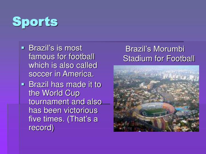 Brazil's is most famous for football which is also called soccer in America.