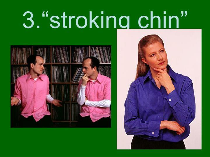"3.""stroking chin"""