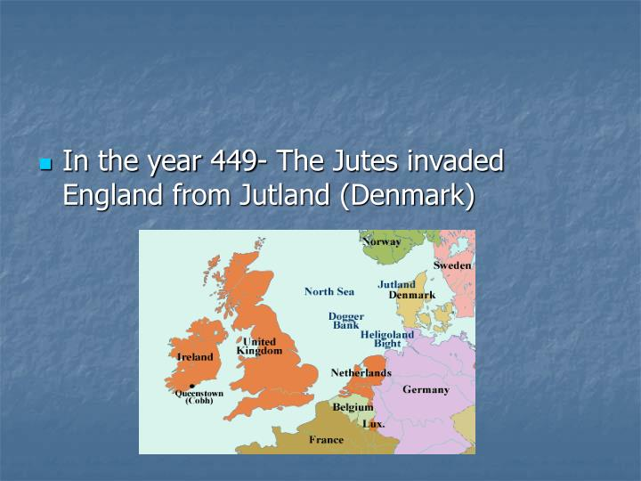 In the year 449- The Jutes invaded England from Jutland (Denmark)
