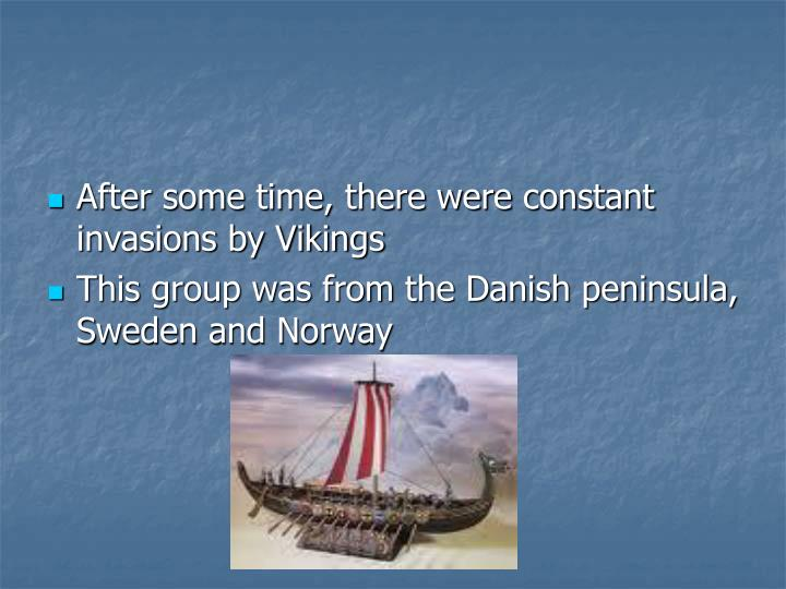 After some time, there were constant invasions by Vikings