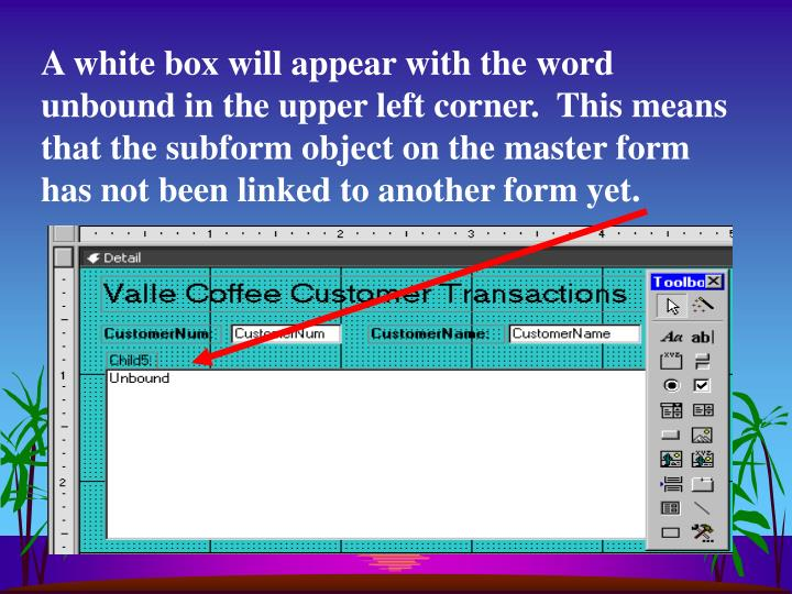 A white box will appear with the word unbound in the upper left corner.  This means that the subform object on the master form has not been linked to another form yet.