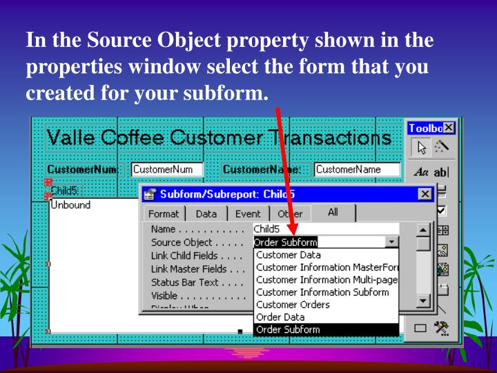 In the Source Object property shown in the properties window select the form that you created for your subform.