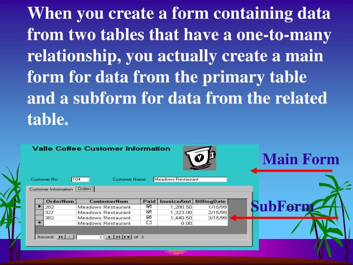 When you create a form containing data from two tables that have a one-to-many relationship, you actually create a main form for data from the primary table and a subform for data from the related table.