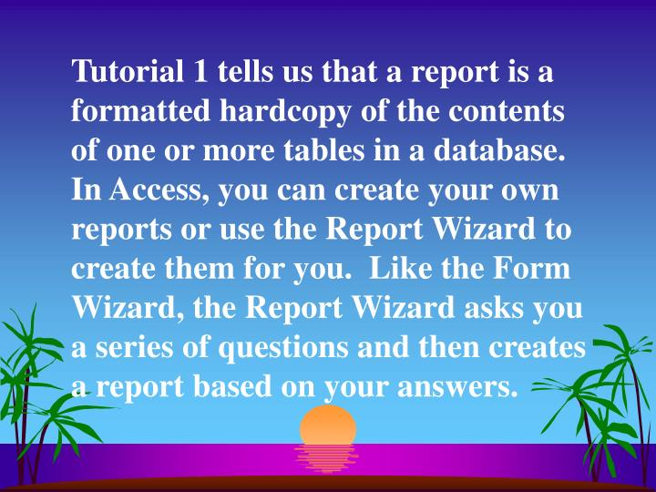Tutorial 1 tells us that a report is a formatted hardcopy of the contents of one or more tables in a database.  In Access, you can create your own reports or use the Report Wizard to create them for you.  Like the Form Wizard, the Report Wizard asks you a series of questions and then creates a report based on your answers.