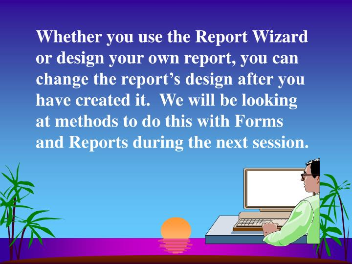 Whether you use the Report Wizard or design your own report, you can change the report's design after you have created it.  We will be looking at methods to do this with Forms and Reports during the next session.