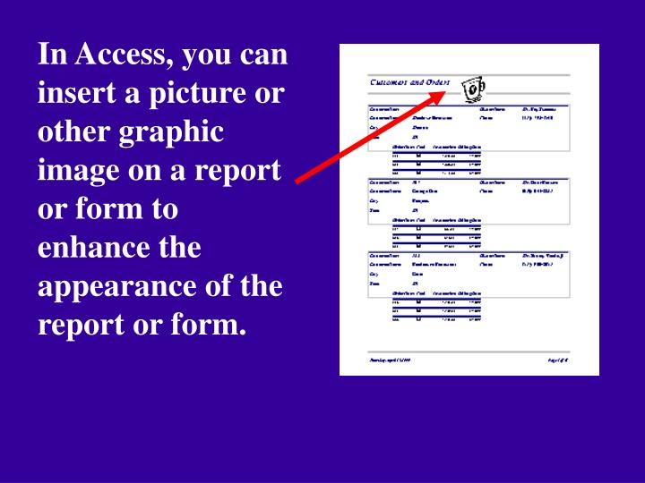 In Access, you can insert a picture or other graphic image on a report or form to enhance the appearance of the report or form.