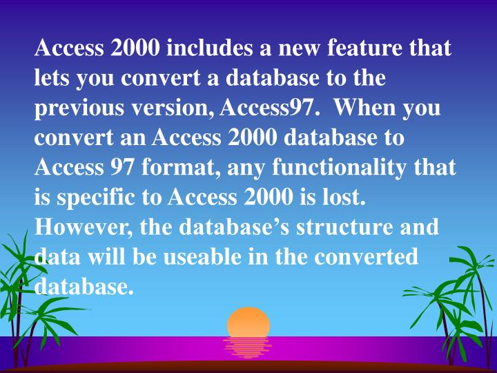 Access 2000 includes a new feature that lets you convert a database to the previous version, Access97.  When you convert an Access 2000 database to Access 97 format, any functionality that is specific to Access 2000 is lost.  However, the database's structure and data will be useable in the converted database.