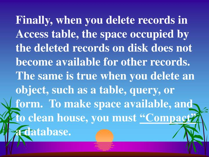 Finally, when you delete records in Access table, the space occupied by the deleted records on disk does not become available for other records.  The same is true when you delete an object, such as a table, query, or form.  To make space available, and to clean house, you must