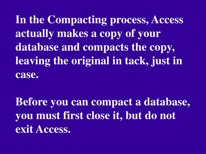 In the Compacting process, Access actually makes a copy of your database and compacts the copy, leaving the original in tack, just in case.
