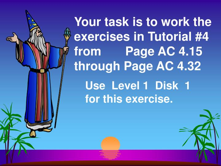 Your task is to work the exercises in Tutorial #4 from       Page AC 4.15 through Page AC 4.32
