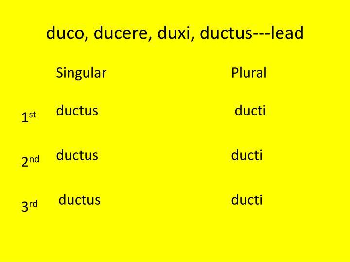 duco, ducere, duxi, ductus---lead
