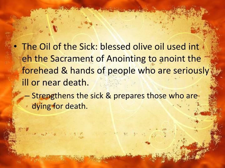 The Oil of the Sick: blessed olive oil used int eh the Sacrament of Anointing to anoint the forehead & hands of people who are seriously ill or near death.