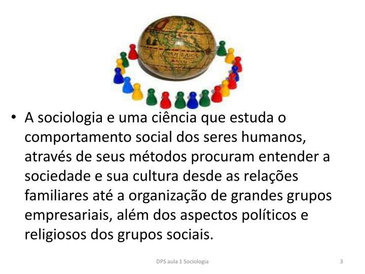 A sociologia e uma cincia que estuda o comportamento social dos seres humanos, atravs de seus mtodos procuram entender a sociedade e sua cultura desde as relaes familiares at a organizao de grandes grupos empresariais, alm dos aspectos polticos e religiosos dos grupos sociais.
