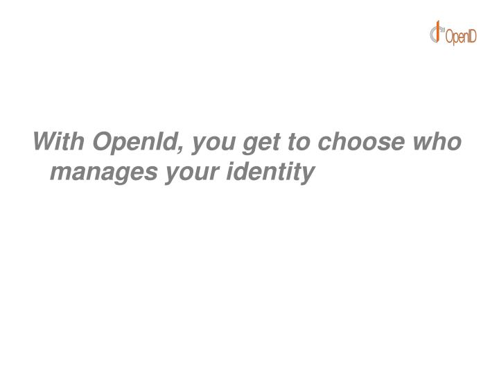 With OpenId, you get to choose who manages your identity