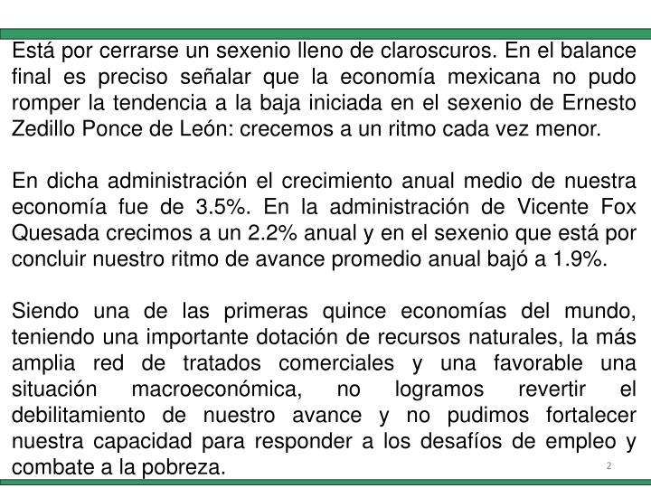Está por cerrarse un sexenio lleno de claroscuros. En el balance final es preciso señalar que la economía mexicana no pudo romper la tendencia a la baja iniciada en el sexenio de Ernesto Zedillo Ponce de León: crecemos a un ritmo cada vez menor.