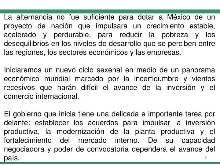 La alternancia no fue suficiente para dotar a México de un proyecto de nación que impulsara un crecimiento estable, acelerado y perdurable, para reducir la pobreza y los desequilibrios en los niveles de desarrollo que se perciben entre las regiones, los sectores económicos y las empresas.
