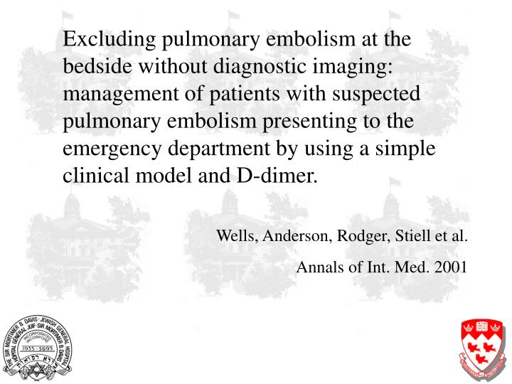 Excluding pulmonary embolism at the bedside without diagnostic imaging: management of patients with suspected pulmonary embolism presenting to the emergency department by using a simple clinical model and D-dimer.