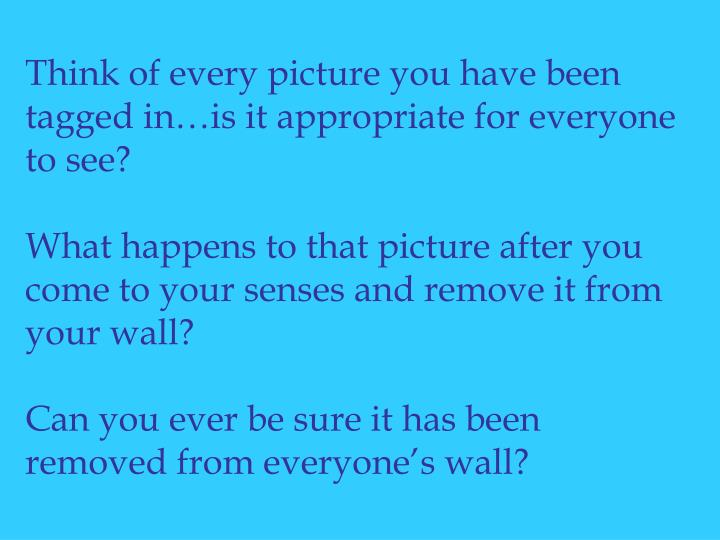 Think of every picture you have been tagged in…is it appropriate for everyone to see?