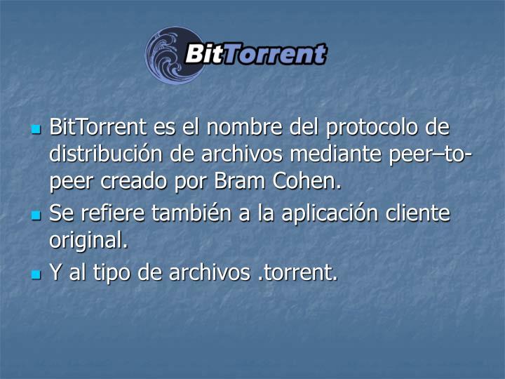BitTorrent es el nombre del protocolo de distribucin de archivos mediante peerto-peer creado por Bram Cohen.