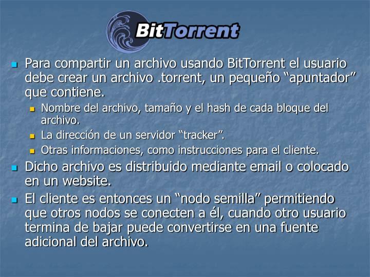 Para compartir un archivo usando BitTorrent el usuario debe crear un archivo .torrent, un pequeo apuntador que contiene.