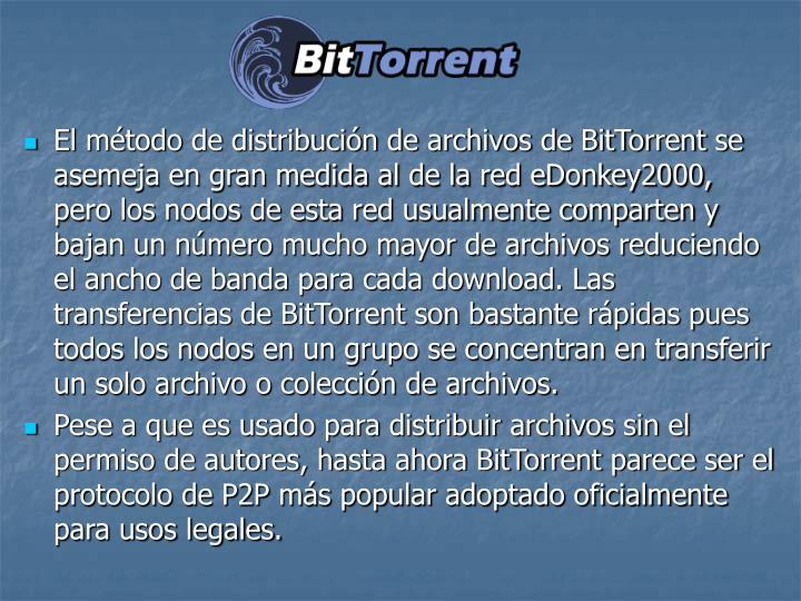 El mtodo de distribucin de archivos de BitTorrent se asemeja en gran medida al de la red eDonkey2000, pero los nodos de esta red usualmente comparten y bajan un nmero mucho mayor de archivos reduciendo el ancho de banda para cada download. Las transferencias de BitTorrent son bastante rpidas pues todos los nodos en un grupo se concentran en transferir un solo archivo o coleccin de archivos.