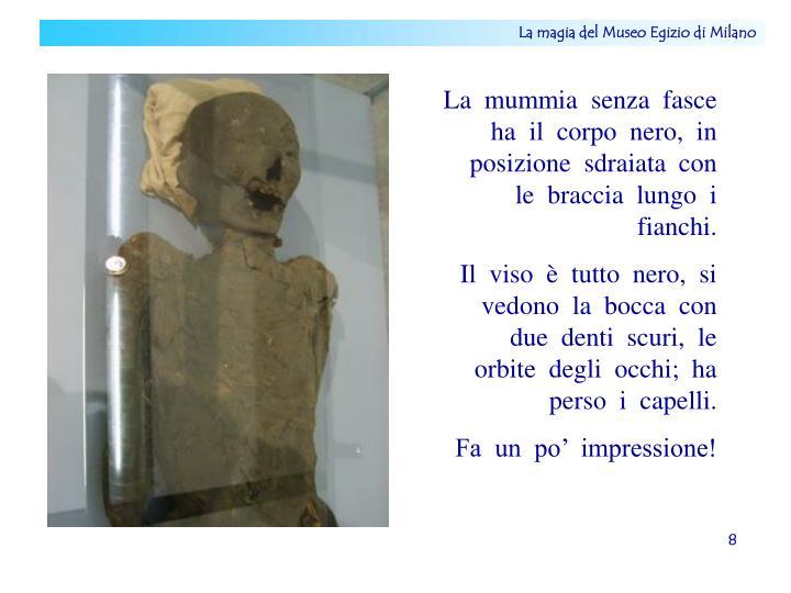 La  mummia  senza  fasce  ha  il  corpo  nero,  in  posizione  sdraiata  con  le  braccia  lungo  i  fianchi.
