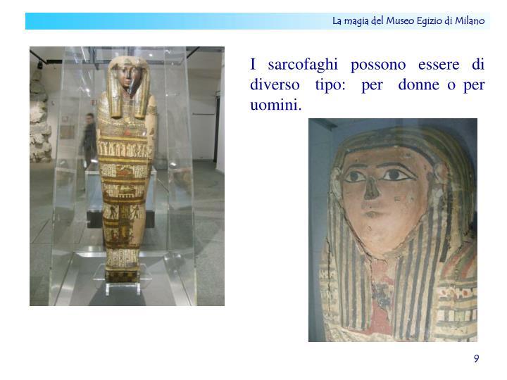 I  sarcofaghi  possono  essere  di  diverso  tipo:  per  donne o per  uomini.