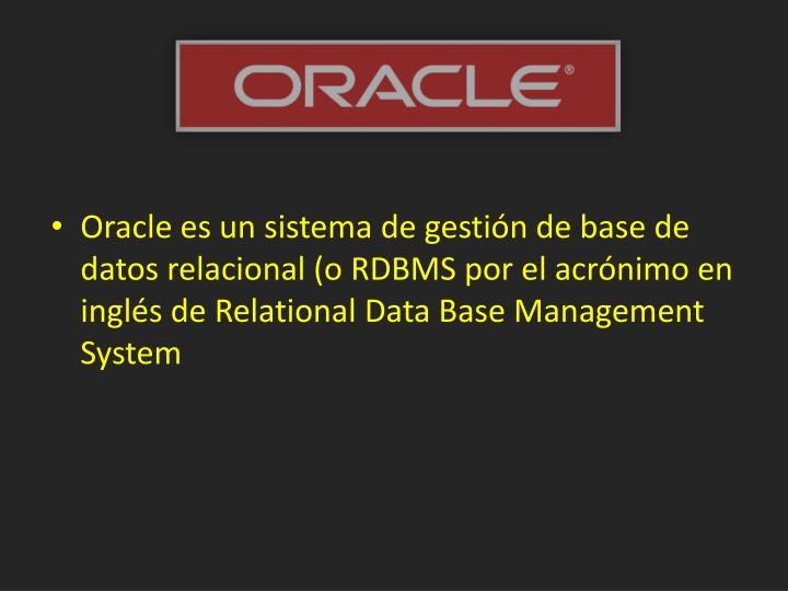 Oracle es un sistema de gestión de base de datos relacional (o RDBMS por el acrónimo en inglés de
