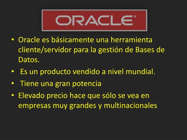Oracle es básicamente una herramienta cliente/servidor para la gestión de Bases de Datos