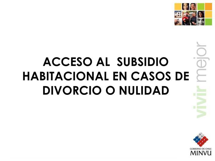 ACCESO AL  SUBSIDIO HABITACIONAL EN CASOS DE DIVORCIO O NULIDAD