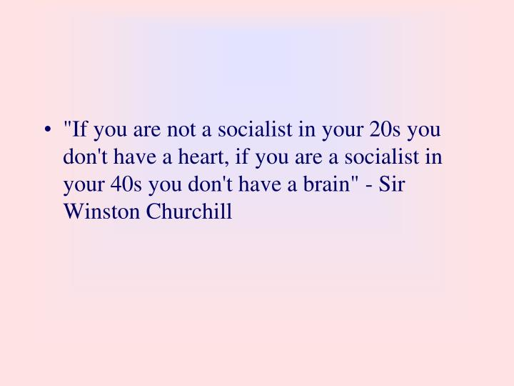 """If you are not a socialist in your 20s you don't have a heart, if you are a socialist in your 40s you don't have a brain"" - Sir Winston Churchill"