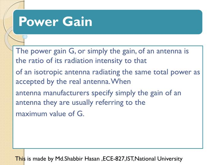 The power gain G, or simply the gain, of an antenna is the ratio of its radiation intensity to that